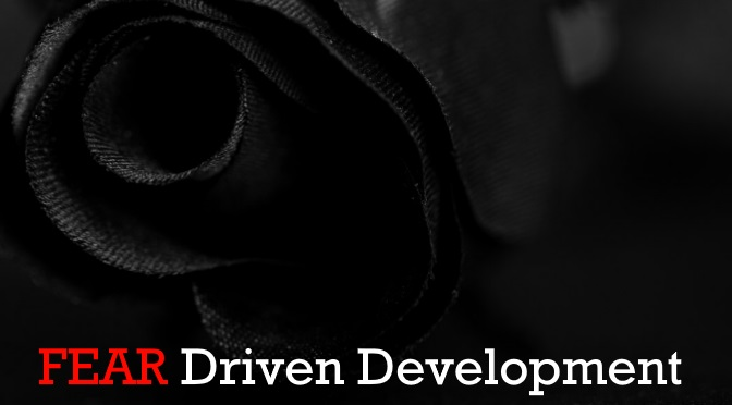 Fear Driven Development